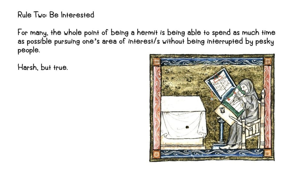 Number two: Be interested For many, the whole point of being a hermit is being able to spend as much time as possible pursuing one's area of interest/s without being interrupted by pesky people. Harsh, but true. Illustrated with a brightly coloured painting from a medieval manuscript of monk scribe seated at his writing table. The background of the image is gold.