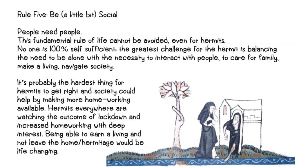 Number five: Be (a little bit) Social People need people. This fundamental rule of life cannot be avoided, even for hermits. No one is 100% self sufficient; the greatest challenge for the hermit is balancing the need to be alone with the necessity to interact with people, to care for family, make a living, navigate society. It's probably the hardest thing for hermits to get right and society could help by making more home-working available. Hermits everywhere are watching the outcome of lockdown and increased homeworking with deep interest. Being able to earn a living and not leave the home/hermitage would be life changing. Illustrated with a drawing from a medieval manuscript. A woman in nun's habit is visiting a hermit in his hut by a river. The hermit is dipping one toe into the water.