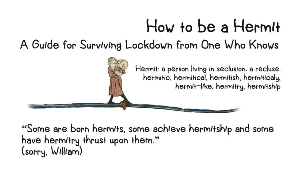 "How to be a Hermit - A Guide for Surviving Lockdown from One Who Knows Hermit: a person living in seclusion; a recluse. hermitic, hermitical, hermitish, hermiticaly, hermit-like, hermitry, hermitship 1 ""Some are born hermits, some achieve hermitship and some have hermitry thrust upon them."" (sorry, William) Illustrated with a drawing from a medieval manuscript of a man dressed in a brown shift blowing a musical pipe and banging a drum."